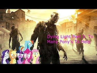 Dying Light Part 3: To Many Pony's To Help