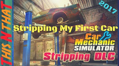 Car Mechanic Simulator 2015, Stripping My First Car - 2017