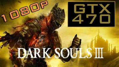 Dark Souls 3 - GTX 470 + Phenom II x4 965 BE (1080p MAXED)