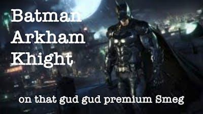 Batman Arkham Knight on that gud gud premium Smeg