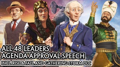 CIV 6 - ALL 48 LEADERS AGENDA APPROVED SPEECH [CIV A to Z ORDER] RISE AND FALL / GATHERING STORM DLC