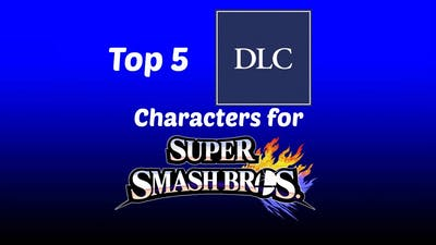 My Top 5 DLC Characters for Super Smash Bros. for Wii U & 3DS [READ THE DESCRIPTION