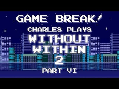"""Charles Plays """"Without Within 2"""", Part VI (Finale) - Game Break!"""